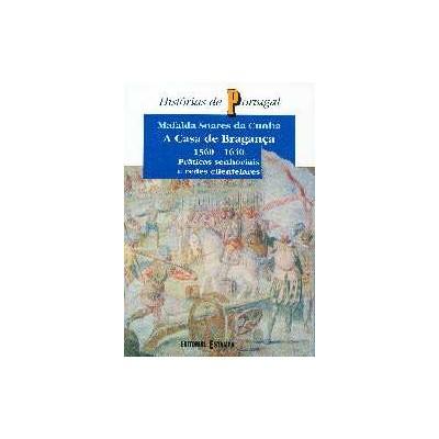 A Casa de Bragança - 1560 -1640 Práticas Senhoriais e Redes Clientelares